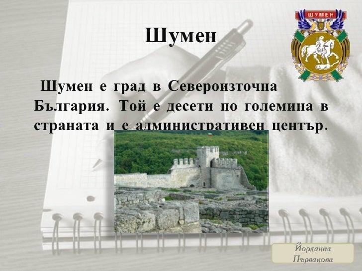 Шумен <ul><li>Шумен е град в Североизточна България. Той е десети по големина в страната и е административен център . </li...