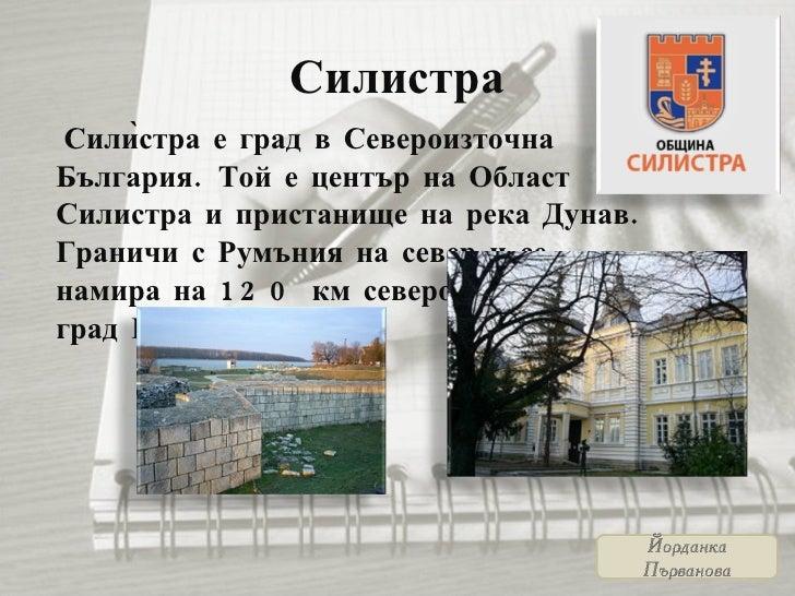 Силистра <ul><li>Силѝстра е град в Североизточна България. Той е център на Област Силистра и пристанище на река Дунав. Гр...