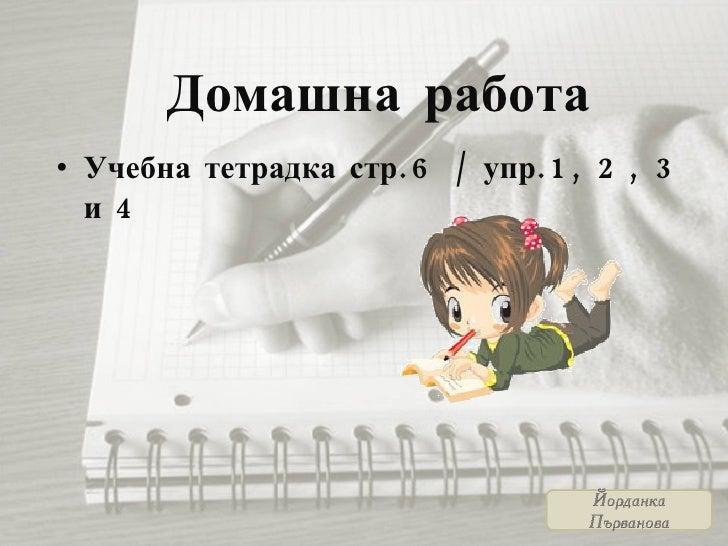 Домашна работа <ul><li>Учебна тетрадка стр.6 / упр.1, 2, 3 и 4 </li></ul>