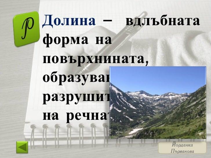 Долина  – вдлъбната форма на повърхнината, образувана от разрушителната сила на речната вода.