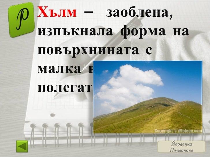Хълм  – заоблена, изпъкнала форма на повърхнината с малка височина и полегати склонове.