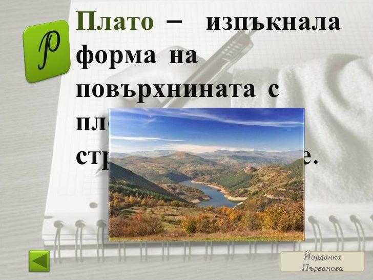 Плато  – изпъкнала форма на повърхнината с плоско било и стръмни склонове.