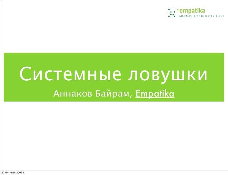 Системные ловушки                      Аннаков Байрам, Empatika     27 октября 2009г.