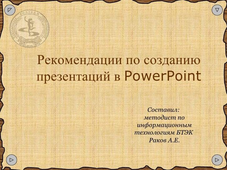 Рекомендации по созданию презентаций   в   PowerPoint Составил:  методист по информационным технологиям БТЭК  Раков А.Е.