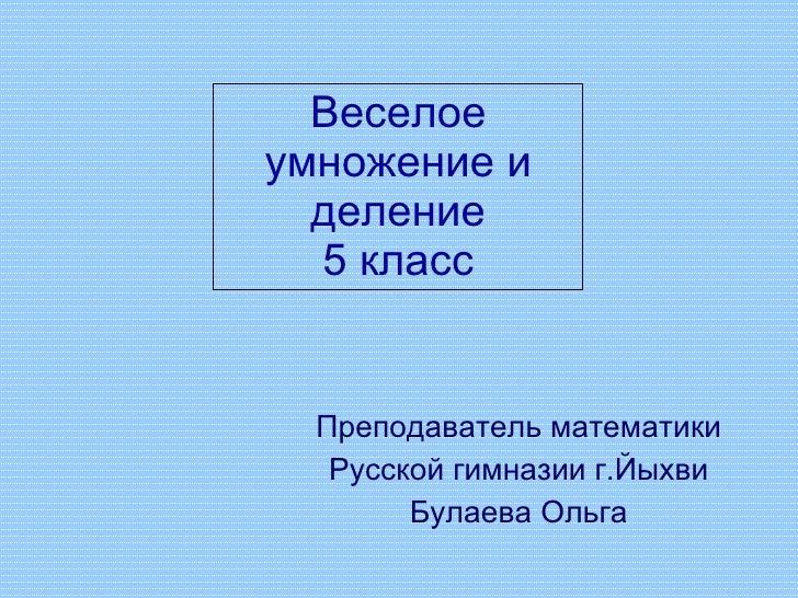 Веселое умножение и деление 5 класс Преподаватель математики Русской гимназии г.Йыхви Булаева Ольга