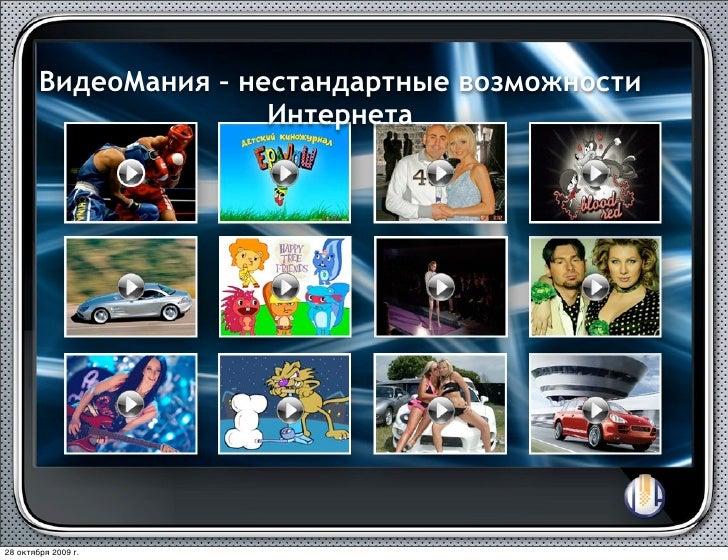 ВидеоМания – нестандартные возможности                        Интернета     28 октября 2009г.