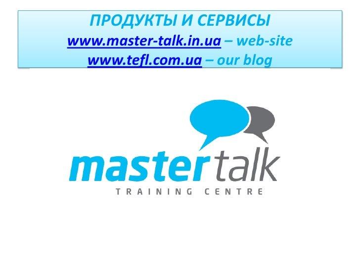 ПРОДУКТЫ И СЕРВИСЫwww.master-talk.in.ua – web-sitewww.tefl.com.ua – our blog<br />