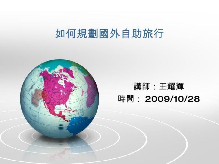 如何規劃國外自助旅行 講師:王耀輝 時間: 2009/10/28