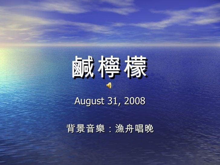 鹹檸檬 August 31, 2008 背景音樂:漁舟唱晚