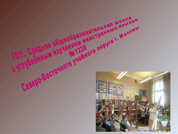 ГОУ.  Средняя общеобразовательная школа с углублённым изучением иностранных языков №1220 Северо-Восточного учебного округа...
