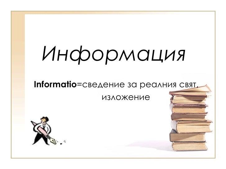 Информация Informatio = сведение за реалния свят, изложение