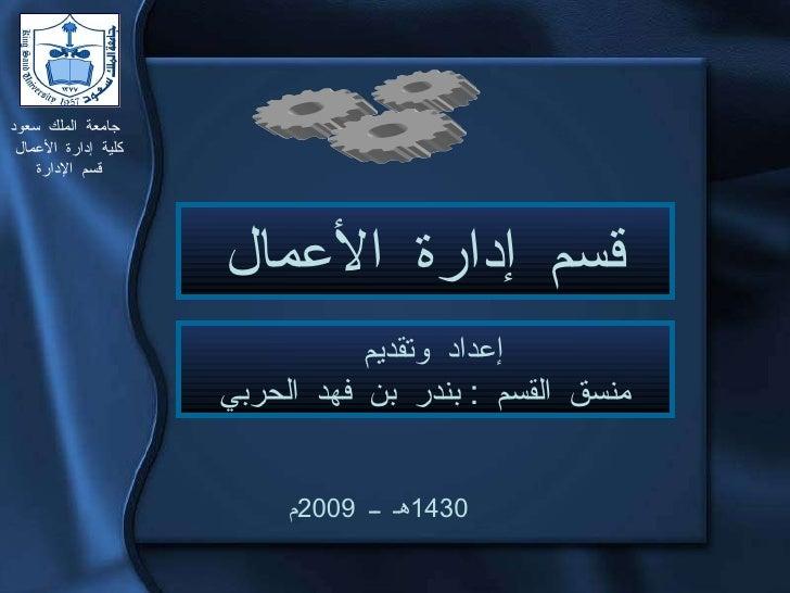 جامعة الملك سعود كلية إدارة الأعمال قسم الإدارة 1430 هـ ــ  2009 م قسم إدارة الأعمال إعداد وتقديم  منسق القسم  :  بندر بن ...