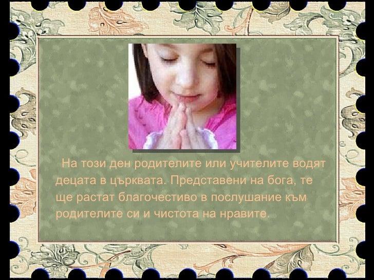 <ul><li>На този ден родителите или учителите водят децата в църквата. Представени на бога, те ще растат благочестиво в пос...