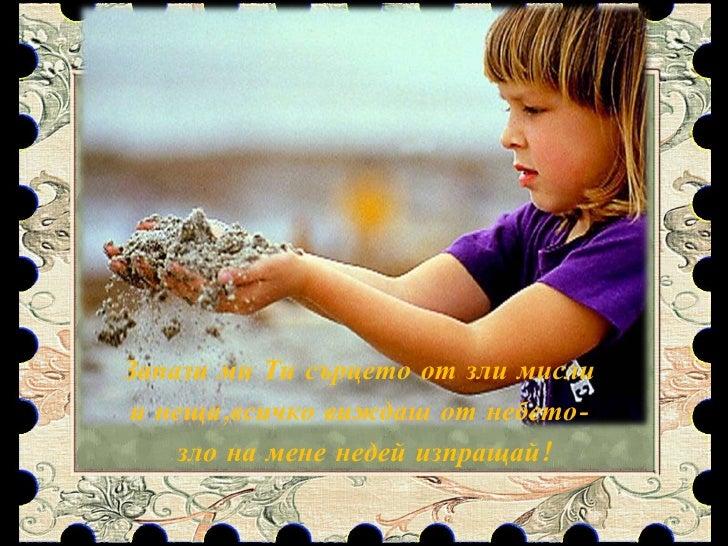 Запази ми Ти сърцето от зли мисли  и неща,всичко виждаш от небето-  зло на мене недей изпращай!