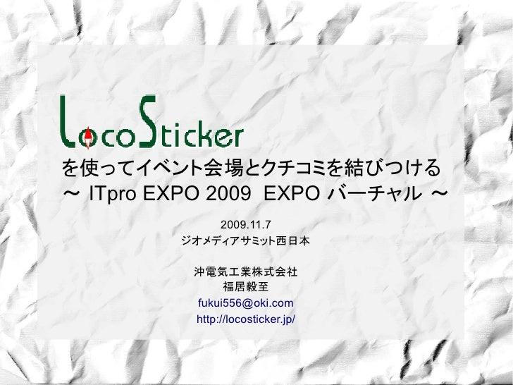を使ってイベント会場とクチコミを結びつける ~ ITpro EXPO 2009 EXPO バーチャル ~              2009.11.7          ジオメディアサミット西日本            沖電気工業株式会社   ...