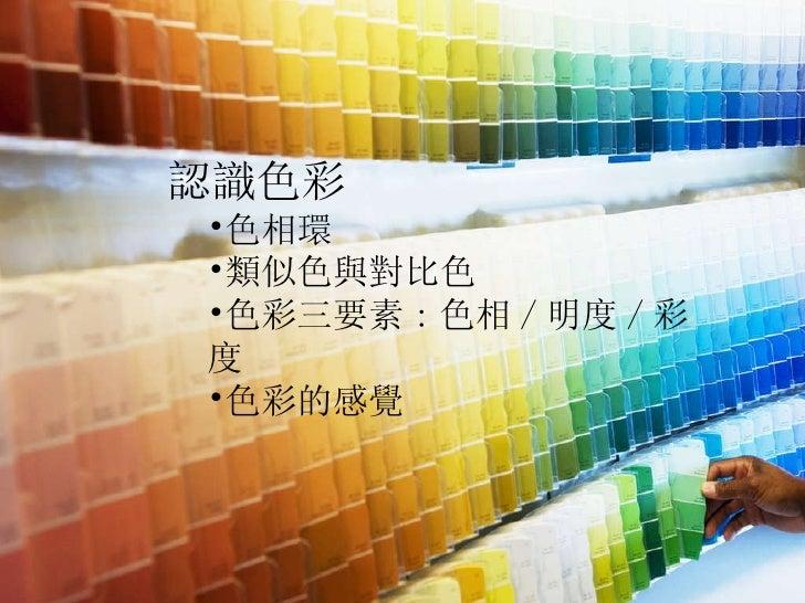 <ul><li>認識色彩 </li></ul><ul><ul><li>色相環 </li></ul></ul><ul><ul><li>類似色與對比色 </li></ul></ul><ul><ul><li>色彩三要素 : 色相 / 明度 / 彩度 ...