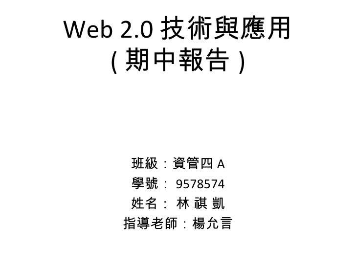Web 2.0 技術與應用 ( 期中報告 ) 班級:資管四 A 學號: 9578574 姓名: 林 祺 凱 指導老師:楊允言