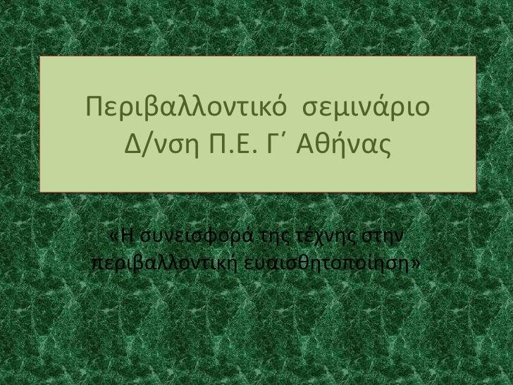 Περιβαλλοντικό  σεμινάριοΔ/νση Π.Ε. Γ΄ Αθήνας<br />«Η συνεισφορά της τέχνης στην περιβαλλοντική ευαισθητοποίηση»<br />