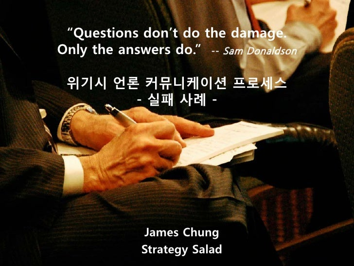 """Questions don't do the damage. Only the answers do."" -- Sam Donaldson   위기시 언론 커뮤니케이션 프로세스        - 실패 사례 -              ..."