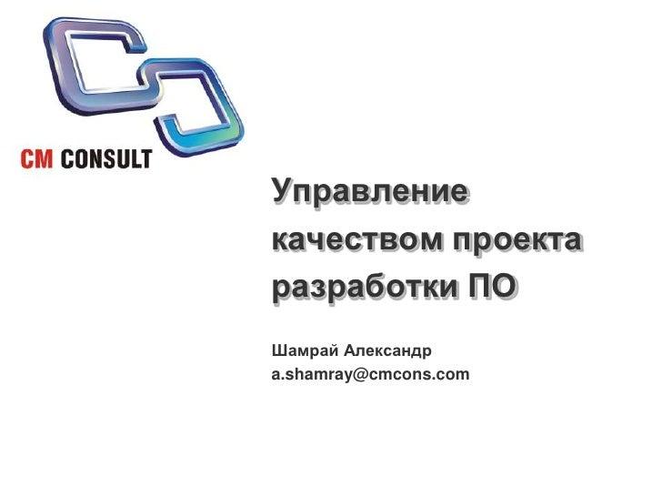Управление качеством проекта разработки ПО<br />Шамрай Александр<br />a.shamray@cmcons.com<br />