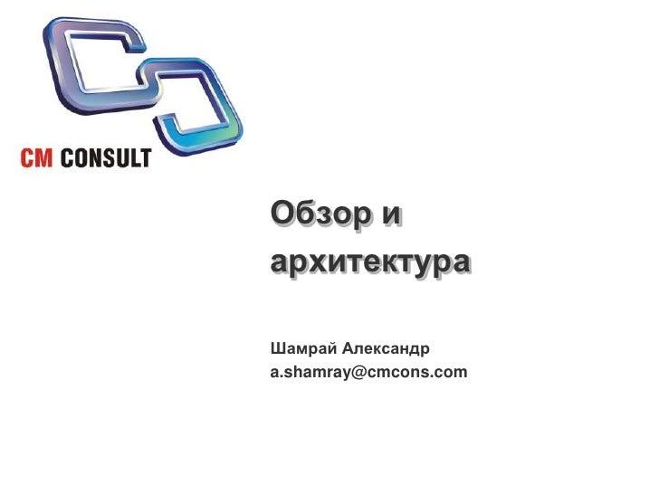Обзор и архитектура<br />Шамрай Александр<br />a.shamray@cmcons.com<br />