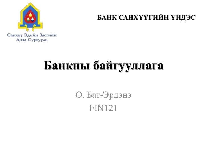 Банкны байгууллага<br />О. Бат-Эрдэнэ<br />FIN121<br />БАНК САНХҮҮГИЙН ҮНДЭС<br />