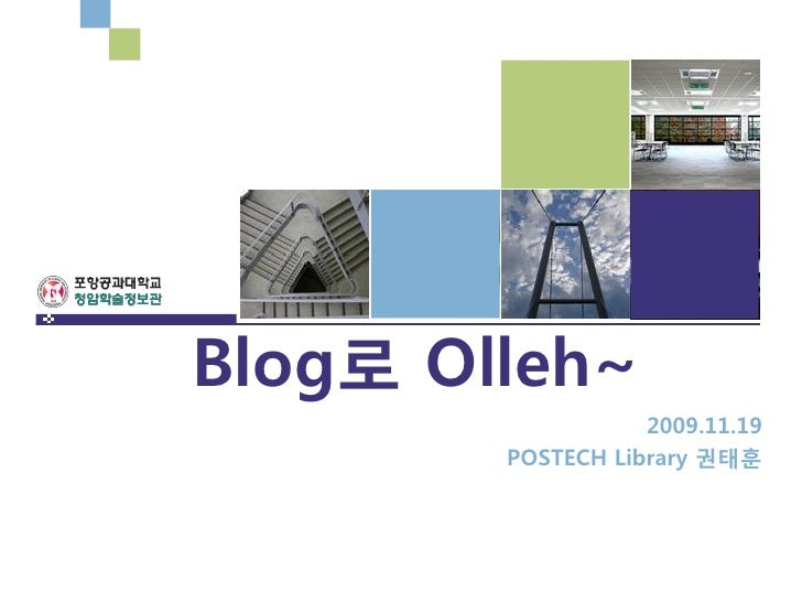 Blog로 Olleh~                    2009.11.19         POSTECH Library 권태훈