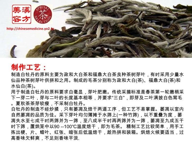 http://chinesemedicine.yo2.cn<br />制作工艺:<br />制造白牡丹的原料主要为政和大白茶和福鼎大白茶良种茶树芽叶,有时采用少量水仙品种茶树芽叶供拼和之用。制成的毛茶分别称为政和大白(茶)、福鼎大白(茶)和水仙...