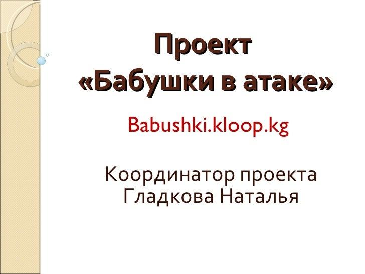 Проект  «Бабушки в атаке» Babushki.kloop.kg  Координатор проекта Гладкова Наталья