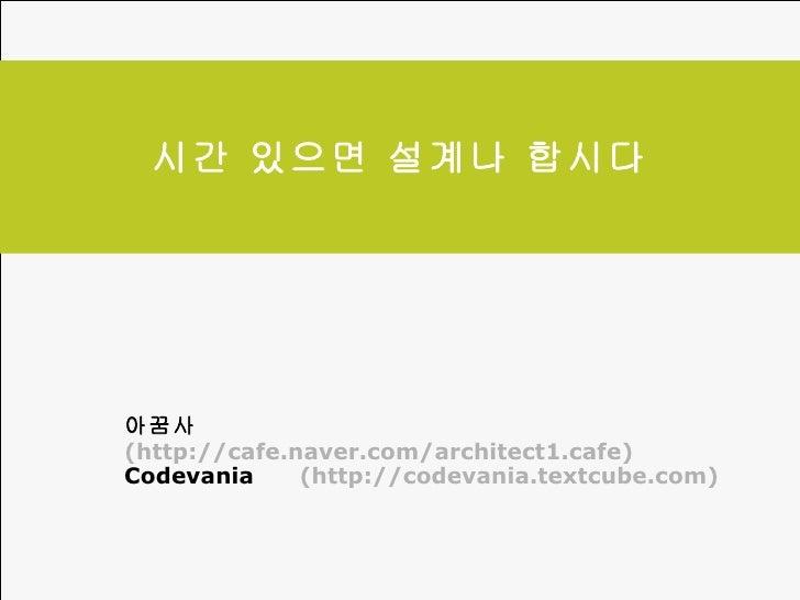 시간 있으면 설계나 합시다 아꿈사  (http://cafe.naver.com/architect1.cafe) Codevania  (http://codevania.textcube.com)