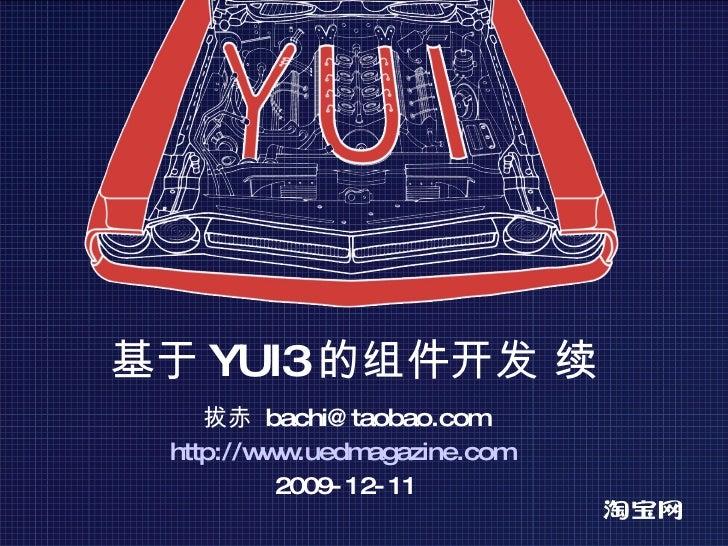 基于 YUI3 的组件开发 续 拔赤  [email_address] http://www.uedmagazine.com   2009-12-11