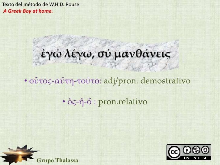 Texto del método de W.H.D. Rouse<br />A Greek Boy at home.<br />ἐγώλέγω, σύμανθάνεις<br /><ul><li>οὗτος-αὕτη-τοῦτο: adj/pr...