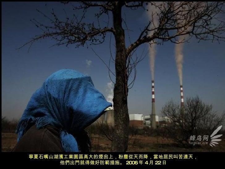 寧夏石嘴山湖濱工業園區高大的煙囪上,粉塵從天而降,當地居民叫苦連天, 他們出門就得做好防範措施。 2006 年 4 月 22 日