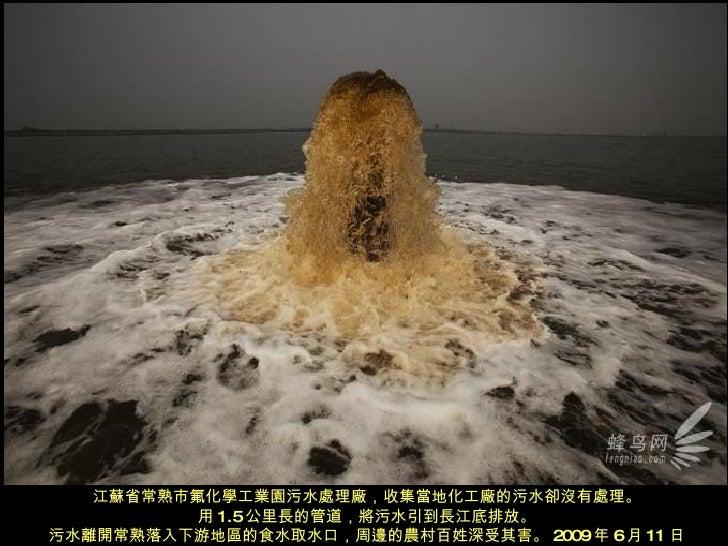 江蘇省常熟市氟化學工業園污水處理廠,收集當地化工廠的污水卻沒有處理。 用 1.5 公里長的管道,將污水引到長江底排放。 污水離開常熟落入下游地區的食水取水口,周邊的農村百姓深受其害。 2009 年 6 月 11 日