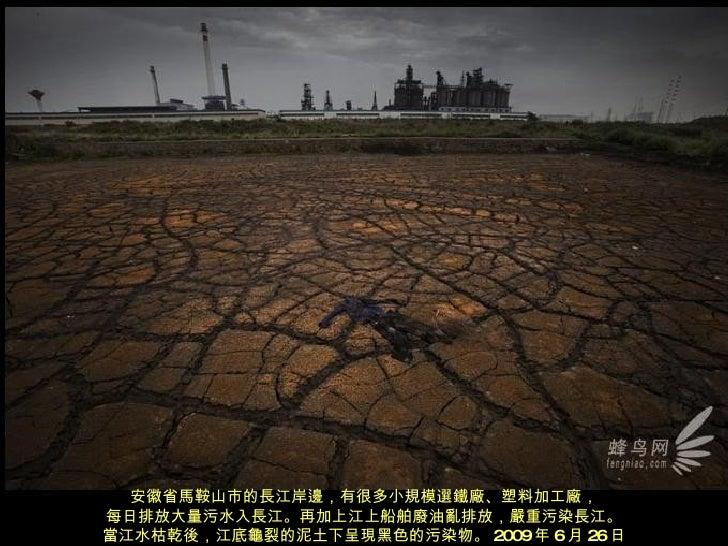 安徽省馬鞍山市的長江岸邊,有很多小規模選鐵廠、塑料加工廠, 每日排放大量污水入長江。再加上江上船舶廢油亂排放,嚴重污染長江。 當江水枯乾後,江底龜裂的泥土下呈現黑色的污染物。 2009 年 6 月 26 日