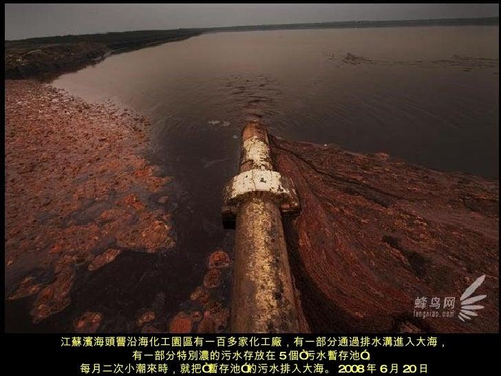 """江蘇濱海頭罾沿海化工園區有一百多家化工廠,有一部分通過排水溝進入大海, 有一部分特別濃的污水存放在 5 個""""污水暫存池""""。 每月二次小潮來時,就把""""暫存池""""的污水排入大海。 2008 年 6 月 20 日"""