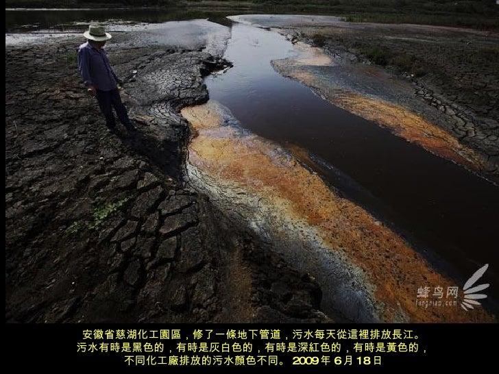 安徽省慈湖化工園區,修了一條地下管道,污水每天從這裡排放長江。 污水有時是黑色的,有時是灰白色的,有時是深紅色的,有時是黃色的, 不同化工廠排放的污水顏色不同。 2009 年 6 月 18 日
