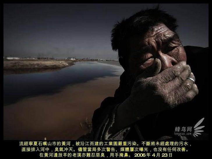 流經寧夏石嘴山市的黃河,被沿江而建的工業園嚴重污染。不斷將未經處理的污水, 直接排入河中,臭氣冲天。儘管當局多次警告、媒體屢次曝光,也沒有 任 何改善。 在黃河邊放羊的老漢亦難忍惡臭,用手掩鼻。 2006 年 4 月 23 日