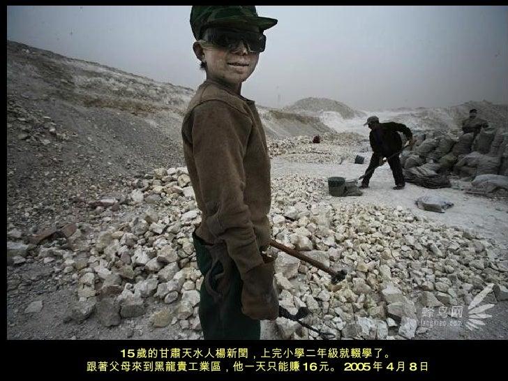 15 歲的甘肅天水人楊新閏,上完小學二年級就輟學了。 跟著父母來到黑龍貴工業區,他一天只能賺 16 元。 2005 年 4 月 8 日