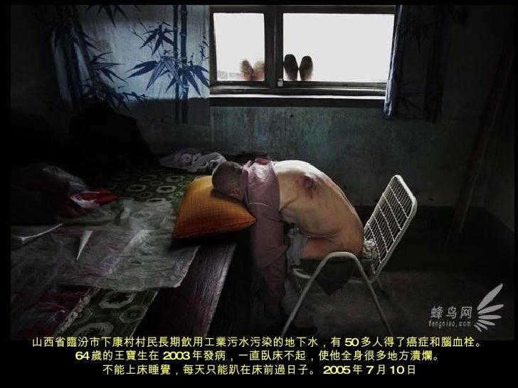 山西省臨汾市下康村村民長期飲用工業污水污染的地下水,有 50 多人得了癌症和腦血栓。 64 歲的王寶生在 2003 年發病,一直臥床不起,使他全身很多地方潰爛。 不能上床睡覺,每天只能趴在床前過日子。 2005 年 7 月 10 日