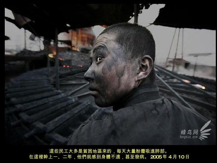 這些民工大多是貧困地區來的,每天大量粉塵吸進肺部。 在這裡幹上一、二年,他們就感到身體不適,甚至發病。 2005 年 4 月 10 日
