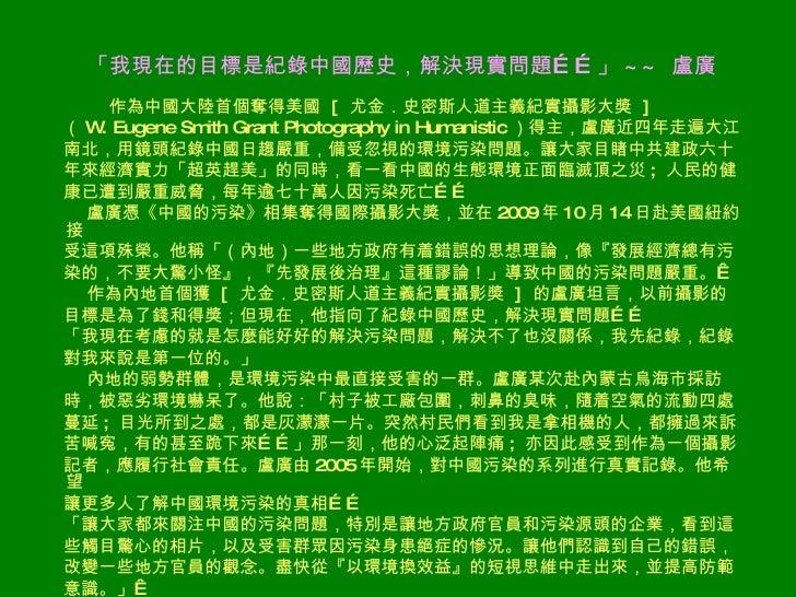 「我現在的目標是紀錄中國歷史,解決現實問題……」 ~~  盧廣   <ul><li>作為中國大陸首個奪得美國  [  尤金.史密斯人道主義紀實攝影大獎  ]  </li></ul><ul><li>( W. Eugene Smith Grant ...