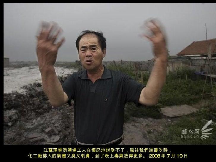 江蘇連雲港鹽場工人在憤怒地說受不了,風往我們這邊吹時, 化工廠排入的氣體又臭又刺鼻,到了晚上毒氣放得更多。 2008 年 7 月 19 日