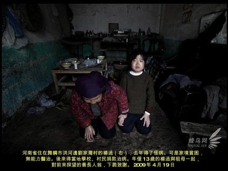 河南省住在舞鋼市洪河邊劉家灣村的楊逍(右),去年得了怪病。可是家境貧困, 無能力醫治。後來得當地學校、村民捐款治病。年僅 13 歲的楊逍與祖母一起, 對前來探望的善長人翁,下跪致謝。 2009 年 4 月 19 日