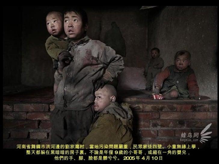 河南省舞鋼市洪河邊的劉家灣村,當地污染問題嚴重,民眾家徒四壁。小童無緣上學, 整天都躲在黑暗暗的房子裏。不論是年僅 9 歲的小哥哥,或縮在一角的嬰兒, 他們的手、腳、臉都是髒兮兮。 2005 年 4 月 10 日
