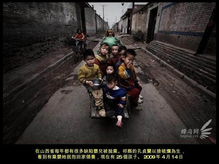 在山西省每年都有很多缺陷嬰兒被拋棄。祁縣的孔貞蘭以撿破爛為生, 看到有棄嬰她就抱回家領養,現在有 25 個孩子。 2009 年 4 月 14 日