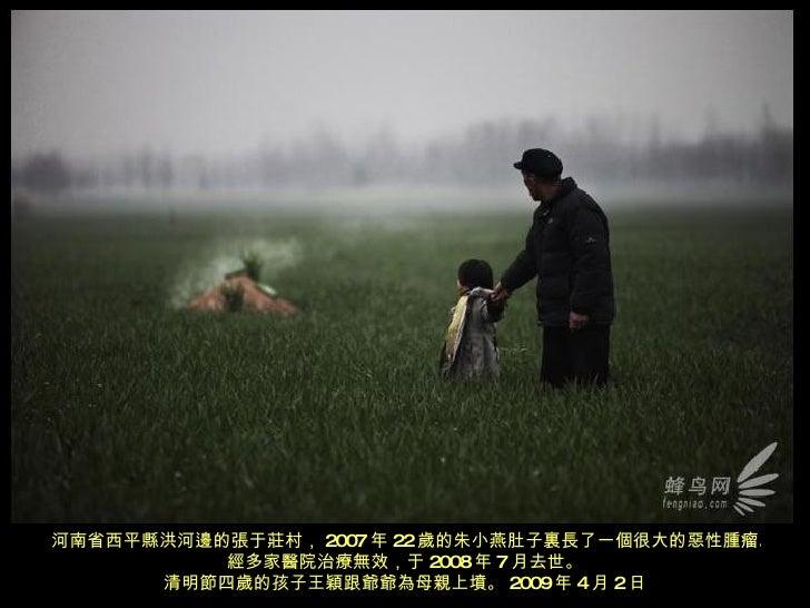 河南省西平縣洪河邊的張于莊村, 2007 年 22 歲的朱小燕肚子 裏 長了一個很大的惡性腫瘤。經多家醫院治療無效,于 2008 年 7 月去世。 清明節四歲的孩子王穎跟爺爺為母親上墳。 2009 年 4 月 2 日