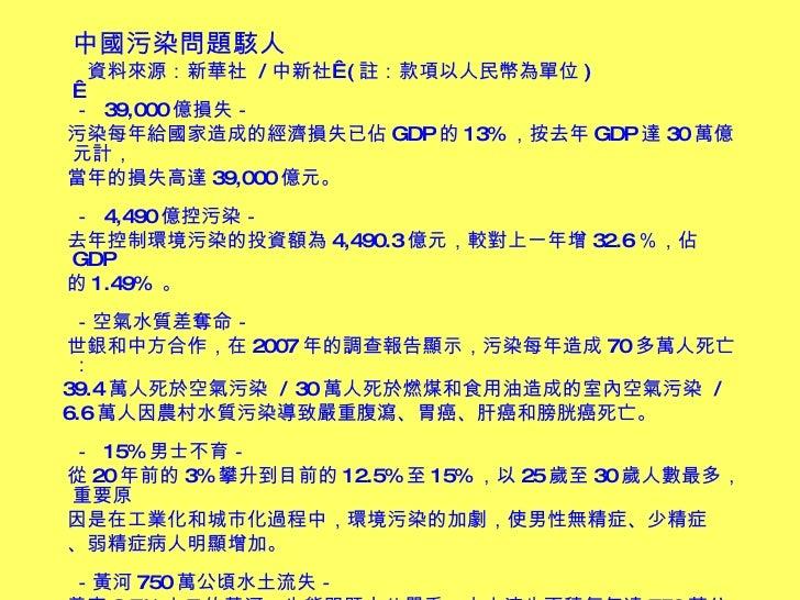 <ul><li>中國污染問題駭人 </li></ul><ul><li>資料來源:新華社  / 中新社 ( 註:款項以人民幣為單位 )  -  39,000 億損失- </li></ul><ul><li>污染每年給國家造成的經濟損失已佔 GD...