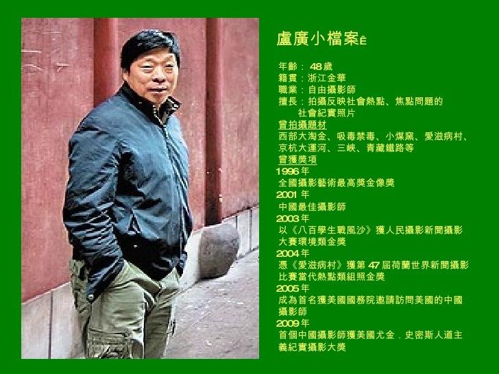 <ul><li>盧廣小檔案  </li></ul><ul><li>年齡: 48 歲 </li></ul><ul><li>籍貫:浙江金華 </li></ul><ul><li>職業:自由攝影師 </li></ul><ul><li>擅長:拍攝反映社...