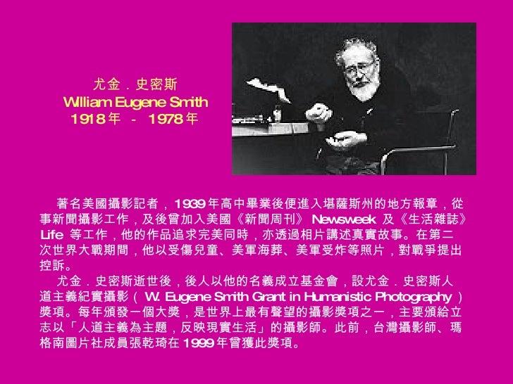 尤金.史密斯 William Eugene Smith 1918 年 -  1978 年 <ul><li>著名美國攝影記者, 1939 年高中畢業後便進入堪薩斯州的地方報章,從 </li></ul><ul><li>事新聞攝影工作,及後曾加入美國...